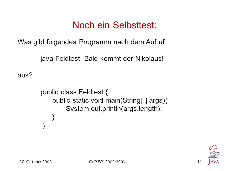 28. Oktober 2002 CuP WS 2002/2003 11 Noch ein Selbsttest: Was gibt folgendes Programm nach dem Aufruf java Feldtest Bald kommt der Nikolaus! aus? publ