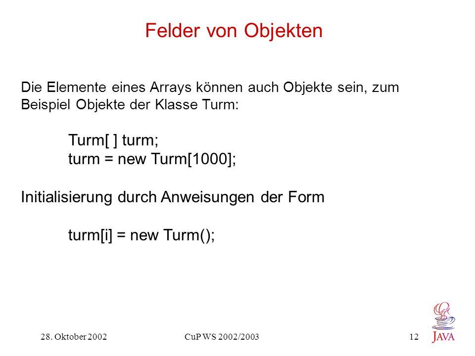 28. Oktober 2002 CuP WS 2002/2003 12 Felder von Objekten Die Elemente eines Arrays können auch Objekte sein, zum Beispiel Objekte der Klasse Turm: Tur