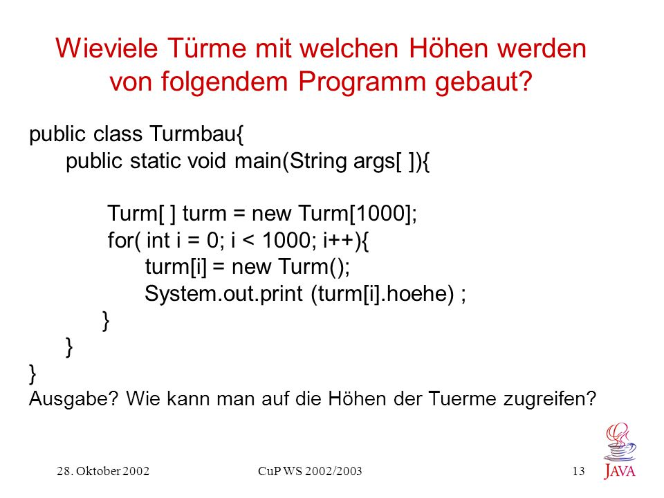 28. Oktober 2002 CuP WS 2002/2003 13 Wieviele Türme mit welchen Höhen werden von folgendem Programm gebaut? public class Turmbau{ public static void m