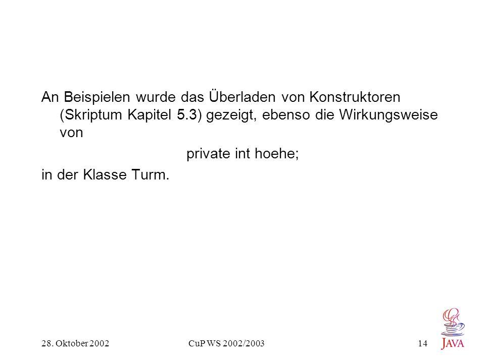28. Oktober 2002 CuP WS 2002/2003 14 An Beispielen wurde das Überladen von Konstruktoren (Skriptum Kapitel 5.3) gezeigt, ebenso die Wirkungsweise von