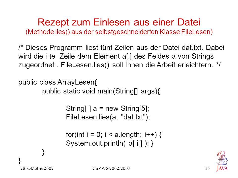 28. Oktober 2002 CuP WS 2002/2003 15 Rezept zum Einlesen aus einer Datei (Methode lies() aus der selbstgeschneiderten Klasse FileLesen) /* Dieses Prog
