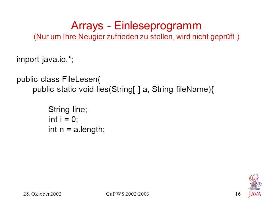 28. Oktober 2002 CuP WS 2002/2003 16 Arrays - Einleseprogramm (Nur um Ihre Neugier zufrieden zu stellen, wird nicht geprüft.) import java.io.*; public