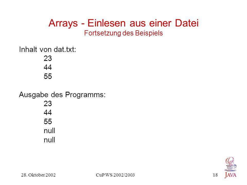 28. Oktober 2002 CuP WS 2002/2003 18 Arrays - Einlesen aus einer Datei Fortsetzung des Beispiels Inhalt von dat.txt: 23 44 55 Ausgabe des Programms: 2