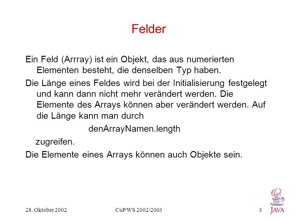 28. Oktober 2002 CuP WS 2002/2003 3 Felder Ein Feld (Arrray) ist ein Objekt, das aus numerierten Elementen besteht, die denselben Typ haben. Die Länge