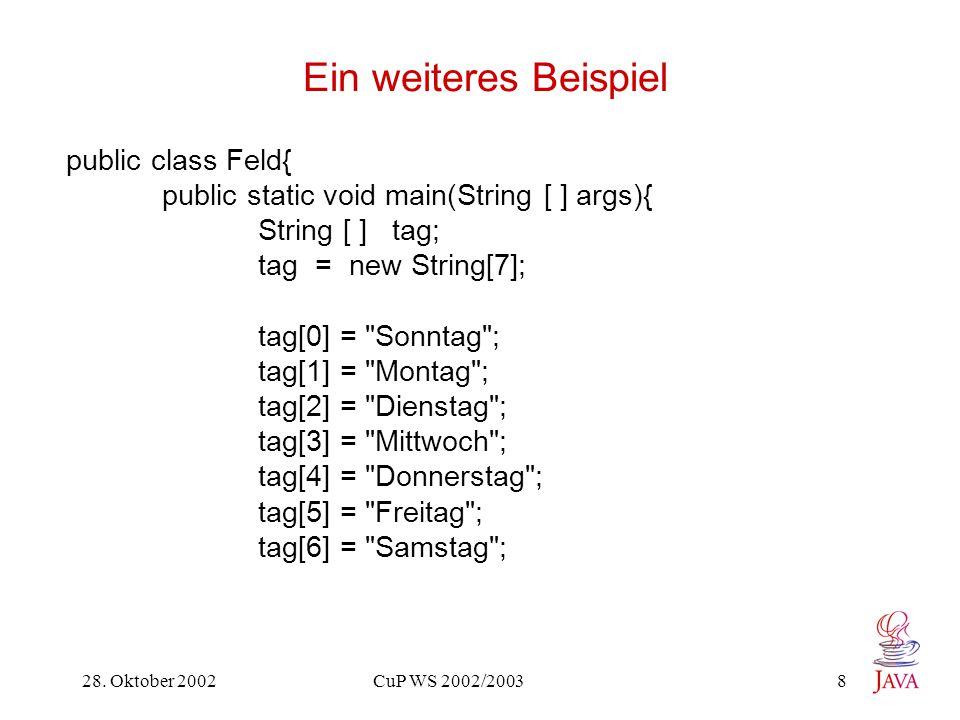 28. Oktober 2002 CuP WS 2002/2003 8 Ein weiteres Beispiel public class Feld{ public static void main(String [ ] args){ String [ ] tag; tag = new Strin