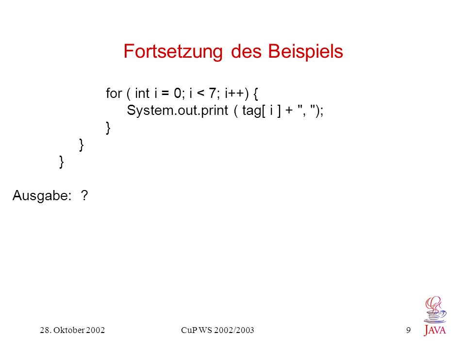 28. Oktober 2002 CuP WS 2002/2003 9 Fortsetzung des Beispiels for ( int i = 0; i < 7; i++) { System.out.print ( tag[ i ] +