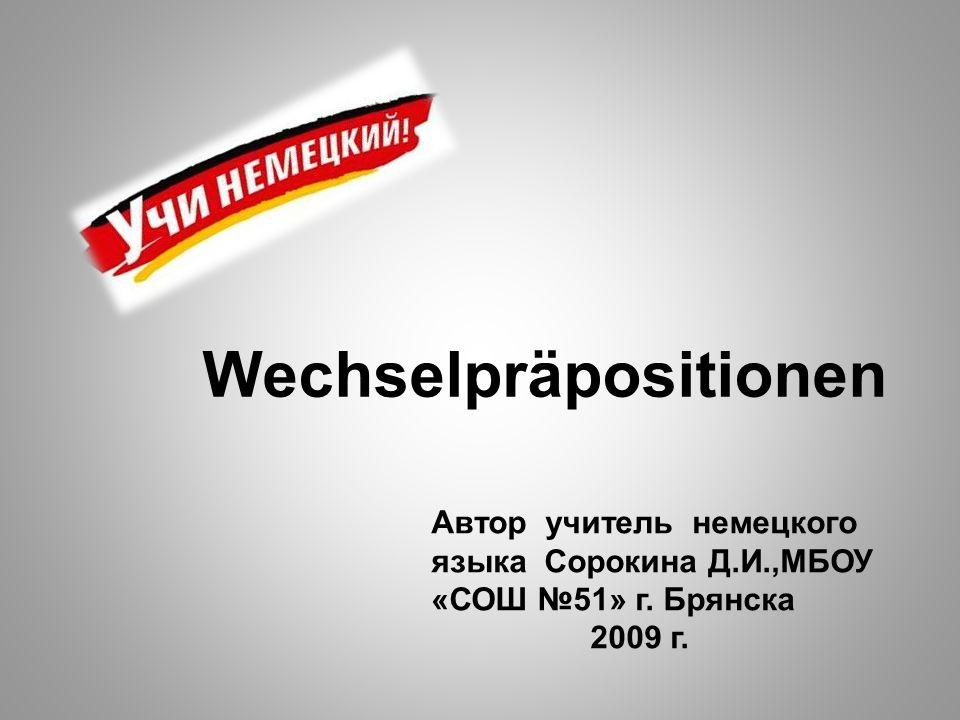 Wechselpräpositionen Автор учитель немецкого языка Сорокина Д.И.,МБОУ «СОШ №51» г. Брянска 2009 г.