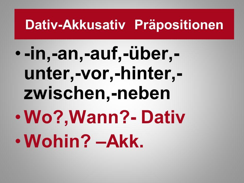 Dativ-Akkusativ Präpositionen -in,-an,-auf,-über,- unter,-vor,-hinter,- zwischen,-neben Wo?,Wann?- Dativ Wohin? –Akk.