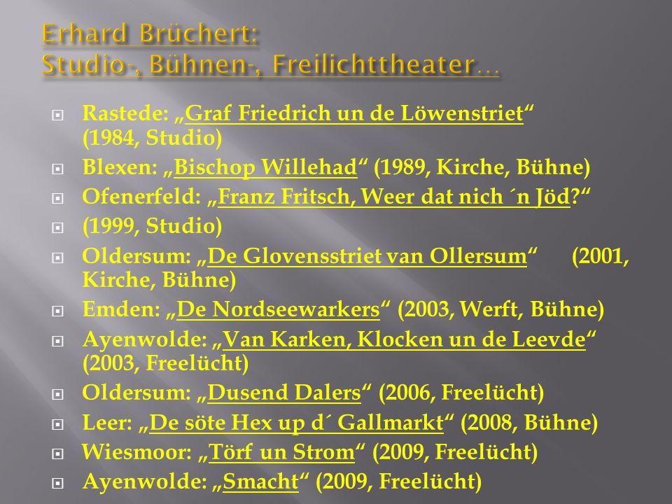 """Erhard Brüchert: Studio-, Bühnen-, Freilichttheater…  Rastede: """"Graf Friedrich un de Löwenstriet (1984, Studio)  Blexen: """"Bischop Willehad (1989, Kirche, Bühne)  Ofenerfeld: """"Franz Fritsch, Weer dat nich ´n Jöd  (1999, Studio)  Oldersum: """"De Glovensstriet van Ollersum (2001, Kirche, Bühne)  Emden: """"De Nordseewarkers (2003, Werft, Bühne)  Ayenwolde: """"Van Karken, Klocken un de Leevde (2003, Freelücht)  Oldersum: """"Dusend Dalers (2006, Freelücht)  Leer: """"De söte Hex up d´ Gallmarkt (2008, Bühne)  Wiesmoor: """"Törf un Strom (2009, Freelücht)  Ayenwolde: """"Smacht (2009, Freelücht)"""