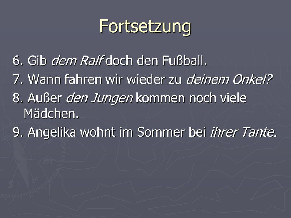 Fortsetzung 6.Gib dem Ralf doch den Fußball. 7. Wann fahren wir wieder zu deinem Onkel.