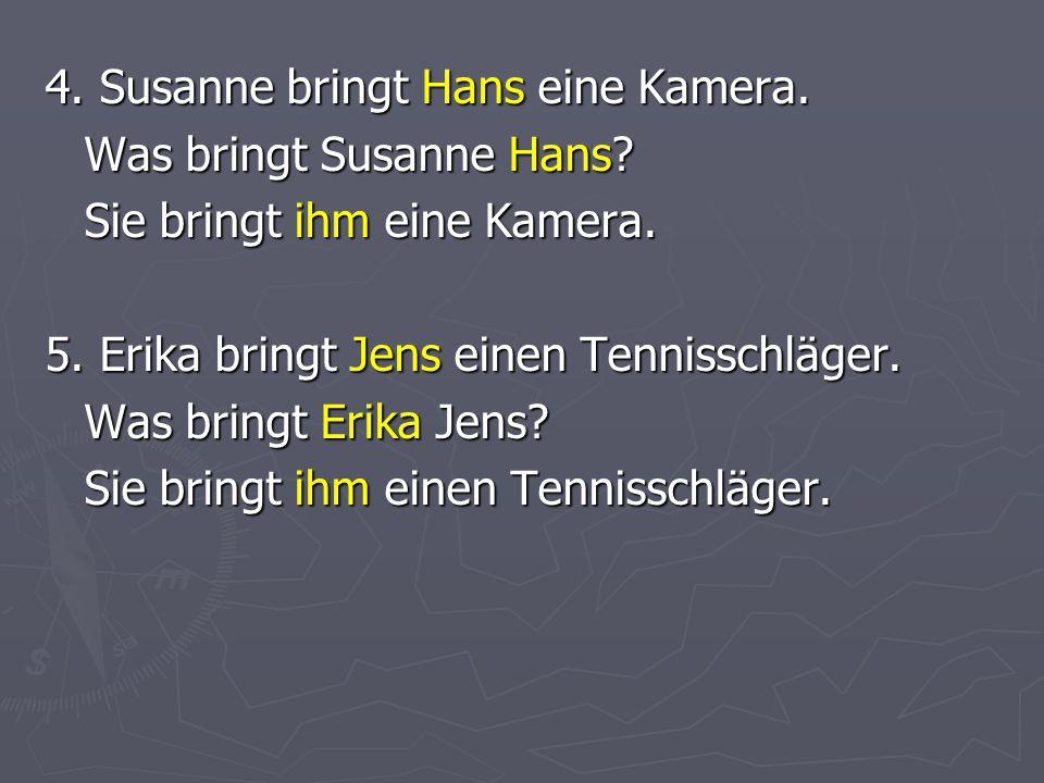 4. Susanne bringt Hans eine Kamera. Was bringt Susanne Hans.