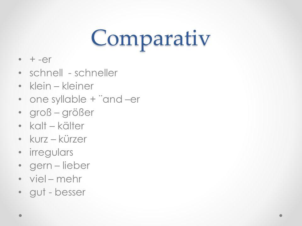 Comparativ + -er schnell - schneller klein – kleiner one syllable + ¨and –er groß – größer kalt – kälter kurz – kürzer irregulars gern – lieber viel –
