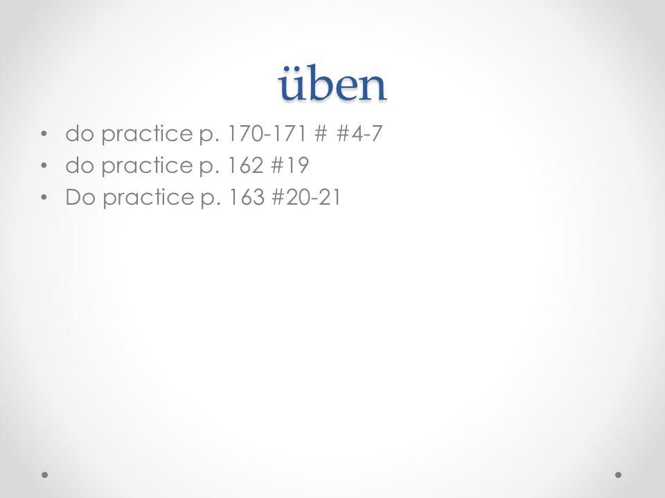 üben do practice p. 170-171 # #4-7 do practice p. 162 #19 Do practice p. 163 #20-21