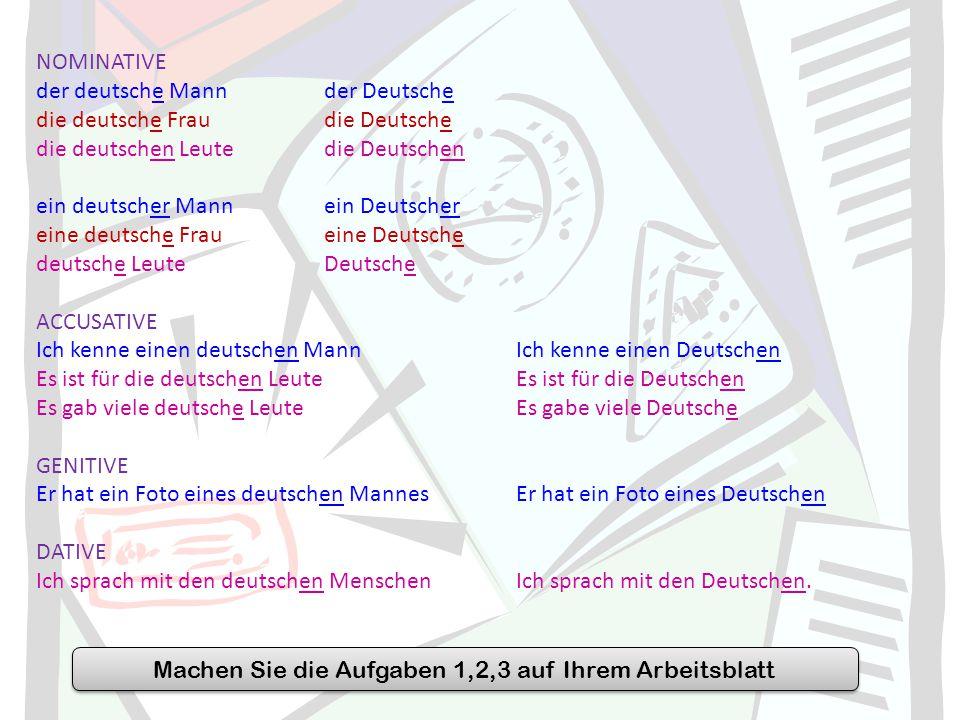 NOMINATIVE der deutsche Mannder Deutsche die deutsche Fraudie Deutsche die deutschen Leutedie Deutschen ein deutscher Mannein Deutscher eine deutsche