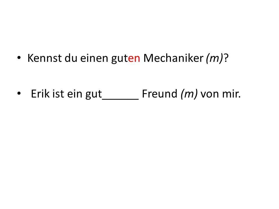 Kennst du einen guten Mechaniker (m)? Erik ist ein gut______ Freund (m) von mir.