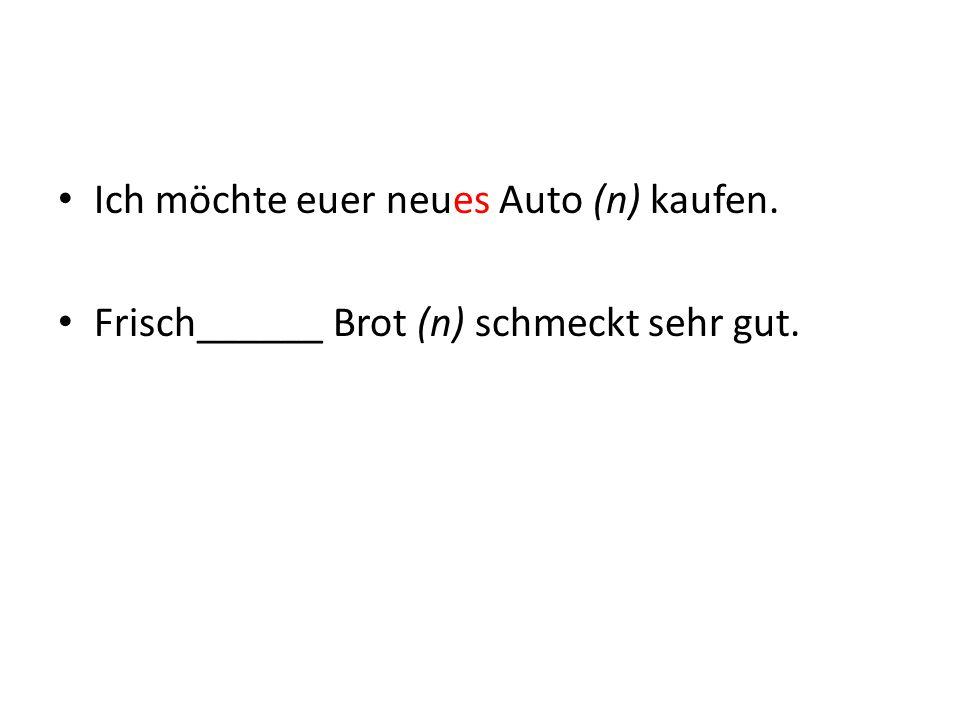 Ich möchte euer neues Auto (n) kaufen. Frisch______ Brot (n) schmeckt sehr gut.