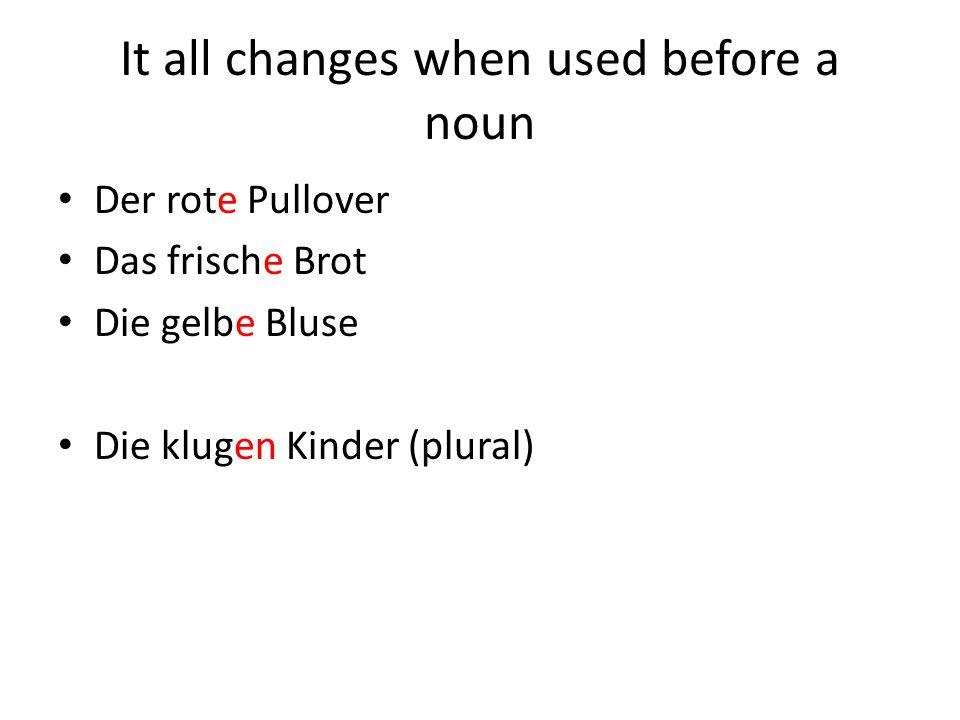 It all changes when used before a noun Der rote Pullover Das frische Brot Die gelbe Bluse Die klugen Kinder (plural)