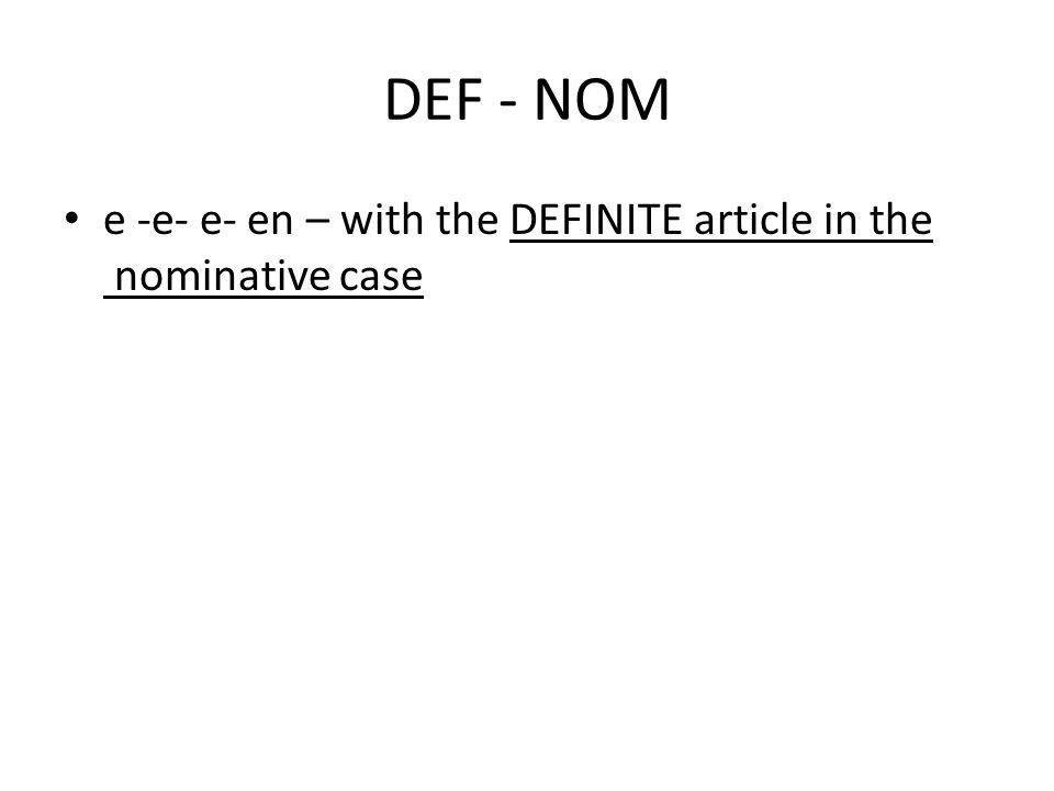 DEF - NOM e -e- e- en – with the DEFINITE article in the nominative case