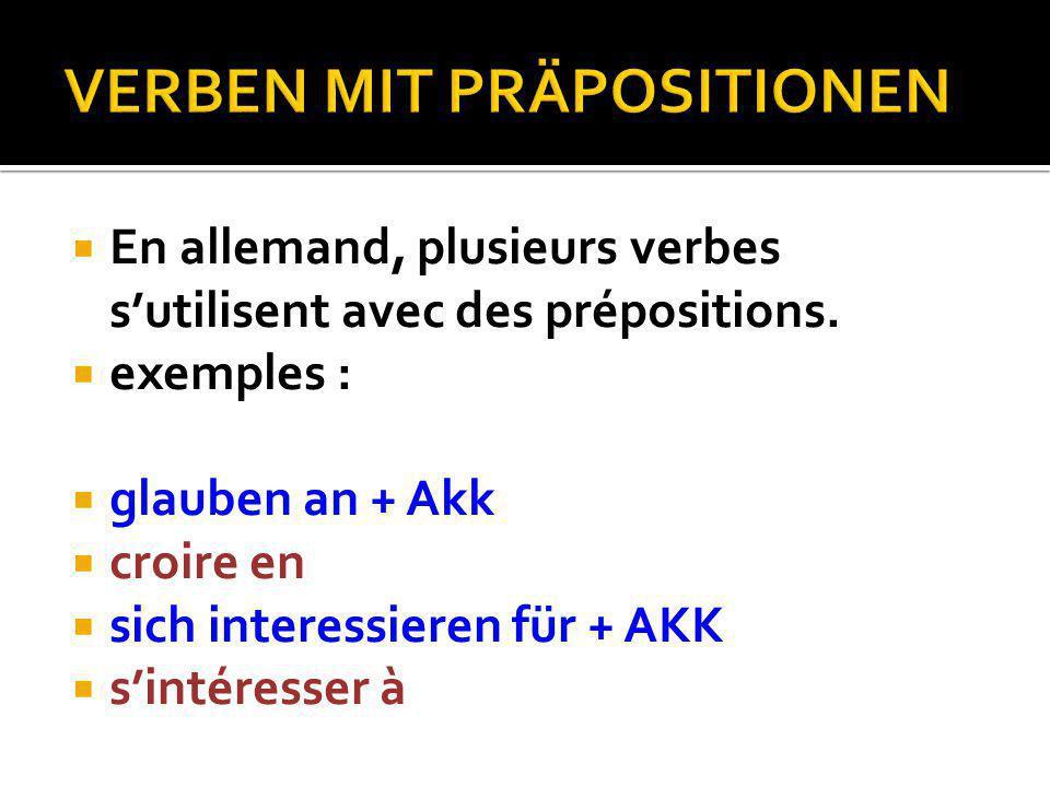  En allemand, plusieurs verbes s'utilisent avec des prépositions.  exemples :  glauben an + Akk  croire en  sich interessieren für + AKK  s'inté
