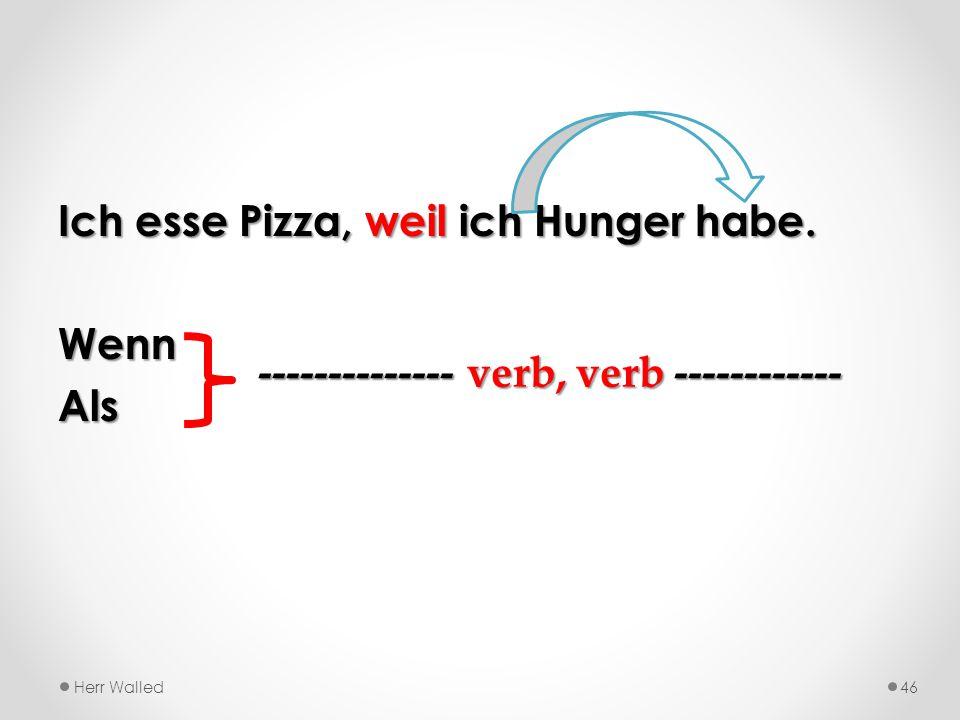 Ich esse Pizza, weil ich Hunger habe. WennAls Herr Walled46 -------------- verb, verb ------------
