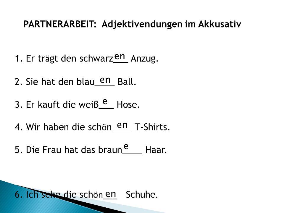 PARTNERARBEIT: Adjektivendungen im Akkusativ 1. Er tr ä gt den schwarz___ Anzug. 2. Sie hat den blau____ Ball. 3. Er kauft die weiβ___ Hose. 4. Wir ha