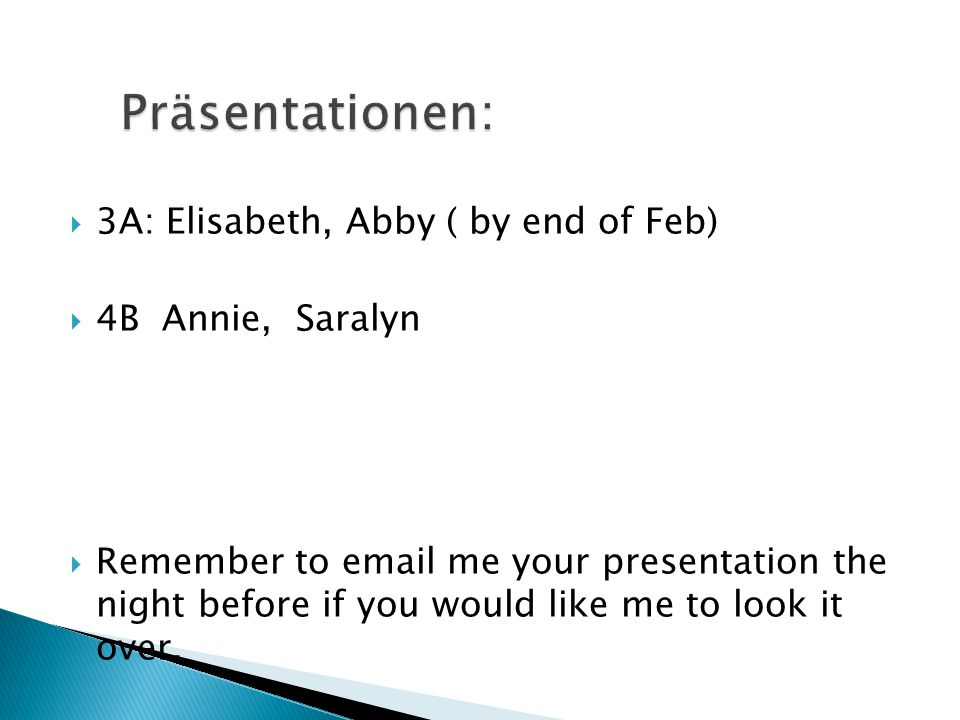  3A: Elisabeth, Abby ( by end of Feb)  4B Annie, Saralyn  Remember to email me your presentation the night before if you would like me to look it o