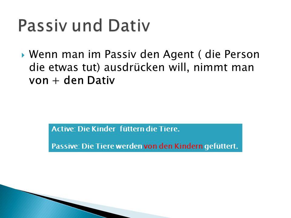  Wenn man im Passiv den Agent ( die Person die etwas tut) ausdrücken will, nimmt man von + den Dativ Active: Die Kinder füttern die Tiere. Passive: D