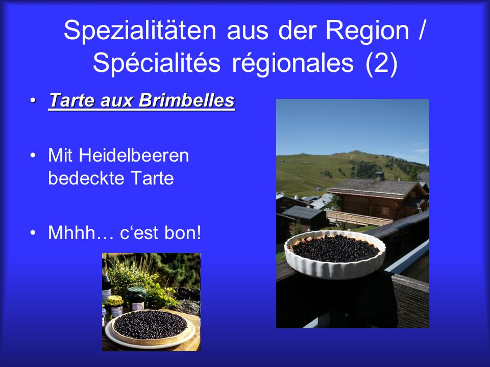 Spezialitäten aus der Region / Spécialités régionales (2) Tarte aux BrimbellesTarte aux Brimbelles Mit Heidelbeeren bedeckte Tarte Mhhh… c'est bon!