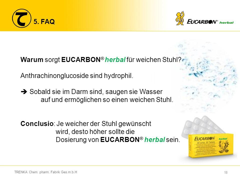 18 TRENKA Chem. pharm. Fabrik Ges.m.b.H 5. FAQ Warum sorgt EUCARBON ® herbal für weichen Stuhl? Anthrachinonglucoside sind hydrophil.  Sobald sie im