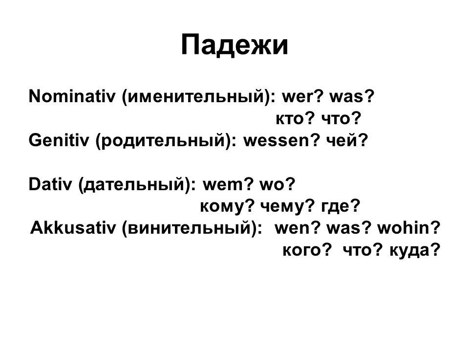 Падежи Nominativ (именительный): wer? was? кто? что? Genitiv (родительный): wessen? чей? Dativ (дательный): wem? wo? кому? чему? где? Akkusativ (винит
