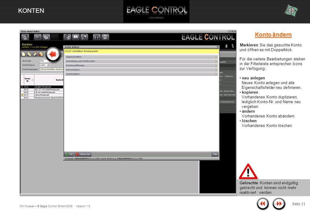 Willi Nusser – © Eagle Control GmbH 2008 Version 1.0 KONTEN Seite 10 Konto Nachdem die entsprechenden Konten, je nach Filtereinstellung angezeigt werden, stehen folgende Funktionen zur Verfügung: neues Konto angelegen vorhandene Konten kopieren vorhandene Konten ändern vorhandene Konten löschen
