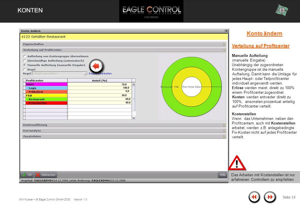 Willi Nusser – © Eagle Control GmbH 2008 Version 1.0 KONTEN Seite 15 Konto ändern Verteilung auf Profitcenter Gleichmäßige Aufteilung (automatisch) Diese Option findet dann Anwendung, wenn das Konto eine abweichende Verteilung, wie die der zugeordneten Kontengruppe hat.