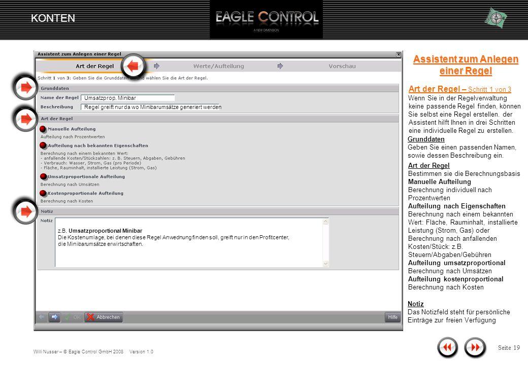 Willi Nusser – © Eagle Control GmbH 2008 Version 1.0 KONTEN Seite 18 Konto ändern Verteilung auf Profitcenter Regel bearbeiten Um einen Überblick über die Regelverwaltung zu bekommen, öffnen Sie das Fenster Regeln bearbeiten Regel-Verwaltung Die Regelverwaltung verschafft einen schnellen Überblick, aller manuell angelegten Regeln nach Regel, Art und Beschreibung.
