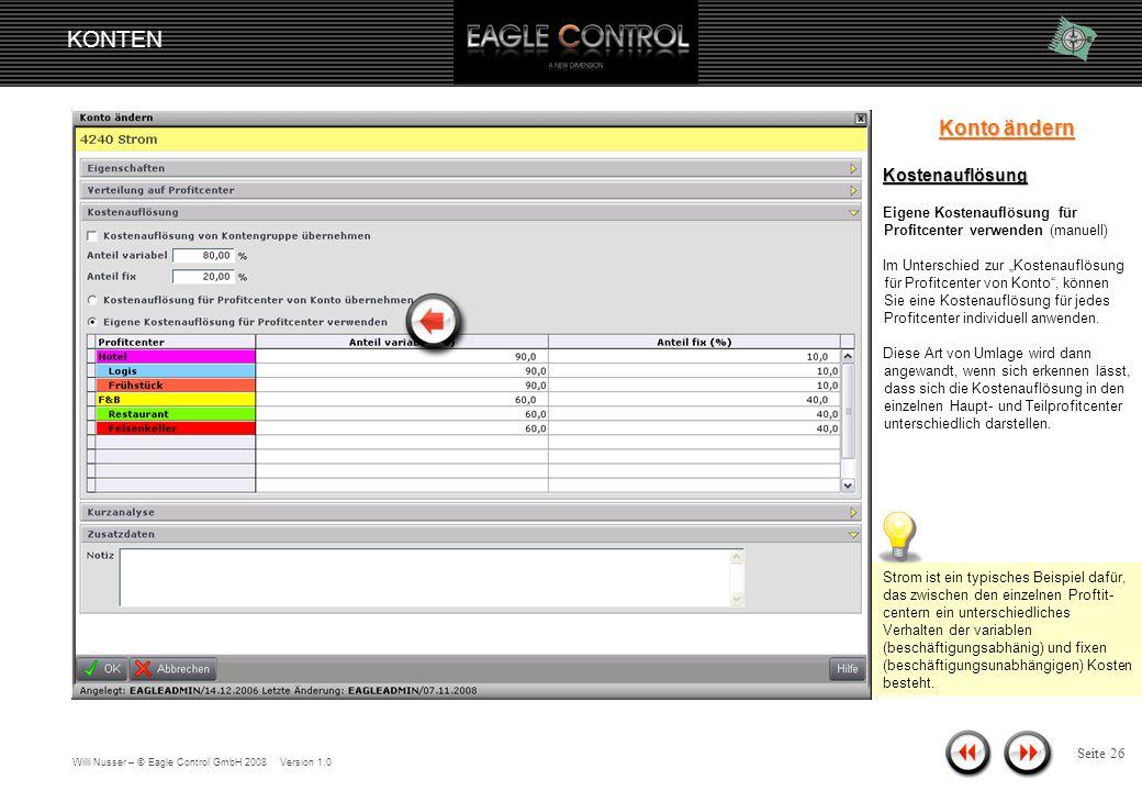 Willi Nusser – © Eagle Control GmbH 2008 Version 1.0 KONTEN Seite 25 Konto ändern Kostenauflösung Kostenauflösung für Profitcenter von Konto übernehmen (manuell) Unabhängig der Kontengruppe können Sie die Prozentwerte für jedes Konto individuell eingeben.