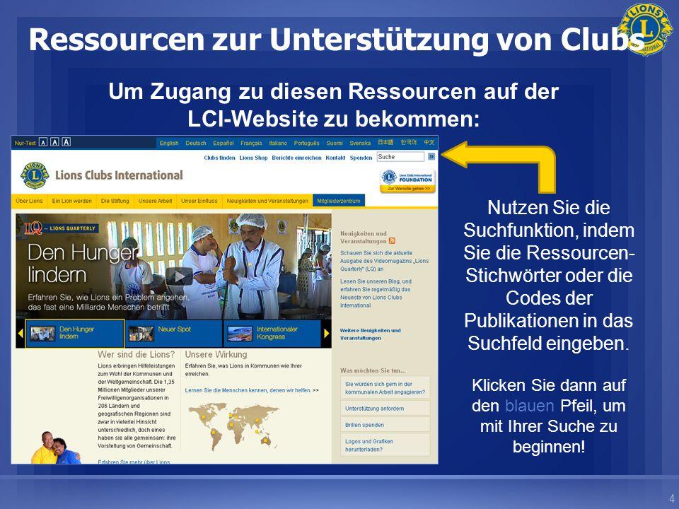 4 Ressourcen zur Unterstützung von Clubs Um Zugang zu diesen Ressourcen auf der LCI-Website zu bekommen: Nutzen Sie die Suchfunktion, indem Sie die Ressourcen- Stichwörter oder die Codes der Publikationen in das Suchfeld eingeben.