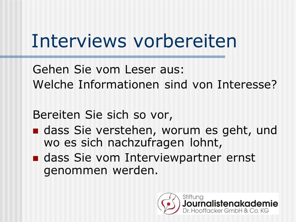 Interviews vorbereiten Gehen Sie vom Leser aus: Welche Informationen sind von Interesse? Bereiten Sie sich so vor, dass Sie verstehen, worum es geht,
