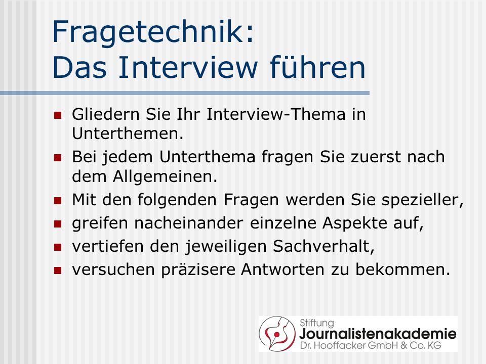 Fragetechnik: Das Interview führen Gliedern Sie Ihr Interview-Thema in Unterthemen. Bei jedem Unterthema fragen Sie zuerst nach dem Allgemeinen. Mit d