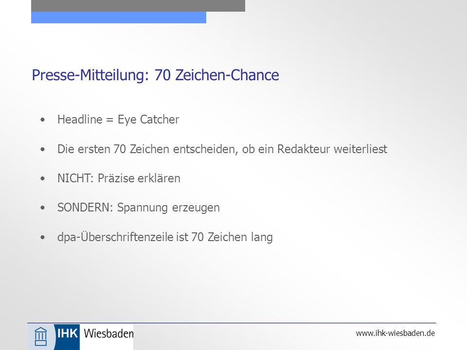 www.ihk-wiesbaden.de Presse-Mitteilung: 70 Zeichen-Chance Headline = Eye Catcher Die ersten 70 Zeichen entscheiden, ob ein Redakteur weiterliest NICHT: Präzise erklären SONDERN: Spannung erzeugen dpa-Überschriftenzeile ist 70 Zeichen lang
