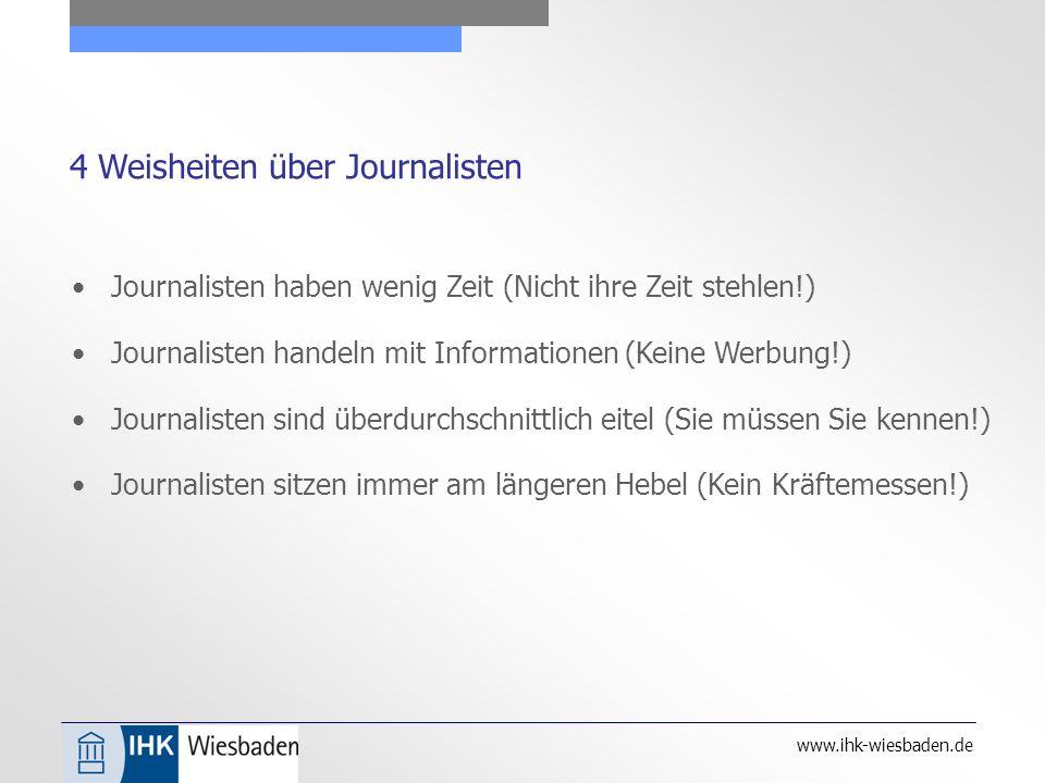 www.ihk-wiesbaden.de 4 Weisheiten über Journalisten Journalisten haben wenig Zeit (Nicht ihre Zeit stehlen!) Journalisten handeln mit Informationen (Keine Werbung!) Journalisten sind überdurchschnittlich eitel (Sie müssen Sie kennen!) Journalisten sitzen immer am längeren Hebel (Kein Kräftemessen!)