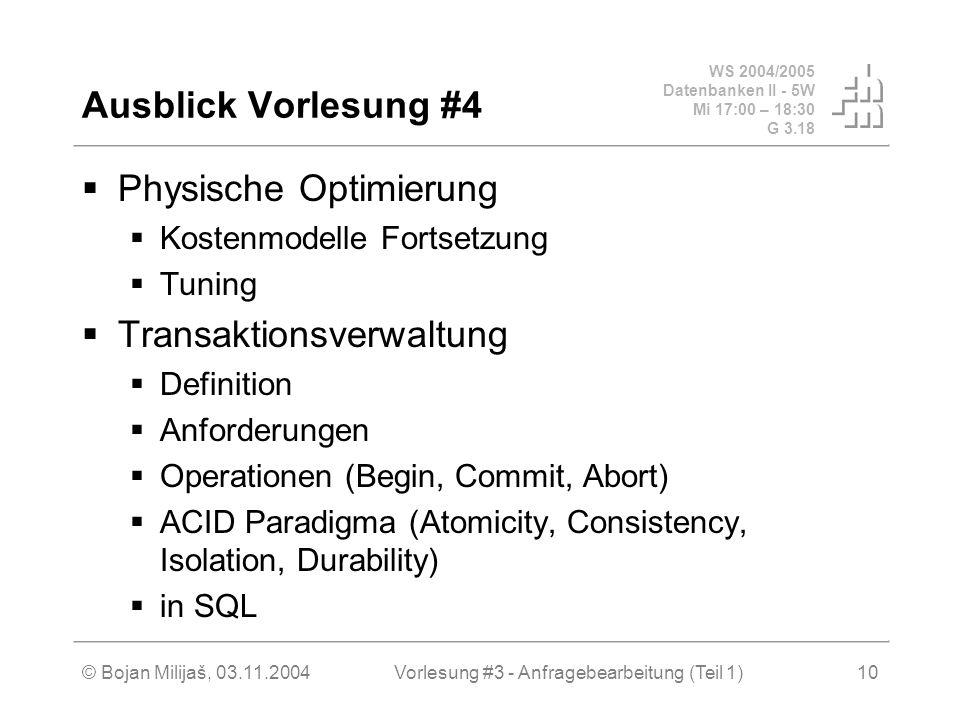 WS 2004/2005 Datenbanken II - 5W Mi 17:00 – 18:30 G 3.18 © Bojan Milijaš, 03.11.2004Vorlesung #3 - Anfragebearbeitung (Teil 1)10 Ausblick Vorlesung #4  Physische Optimierung  Kostenmodelle Fortsetzung  Tuning  Transaktionsverwaltung  Definition  Anforderungen  Operationen (Begin, Commit, Abort)  ACID Paradigma (Atomicity, Consistency, Isolation, Durability)  in SQL