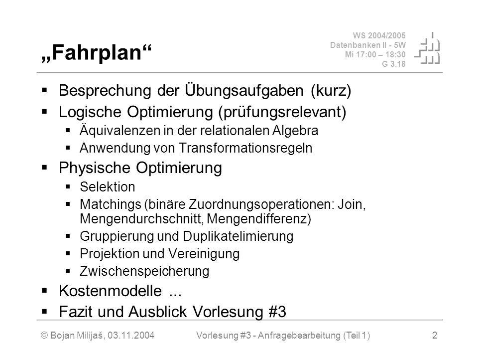 """WS 2004/2005 Datenbanken II - 5W Mi 17:00 – 18:30 G 3.18 © Bojan Milijaš, 03.11.2004Vorlesung #3 - Anfragebearbeitung (Teil 1)2 """"Fahrplan  Besprechung der Übungsaufgaben (kurz)  Logische Optimierung (prüfungsrelevant)  Äquivalenzen in der relationalen Algebra  Anwendung von Transformationsregeln  Physische Optimierung  Selektion  Matchings (binäre Zuordnungsoperationen: Join, Mengendurchschnitt, Mengendifferenz)  Gruppierung und Duplikatelimierung  Projektion und Vereinigung  Zwischenspeicherung  Kostenmodelle..."""