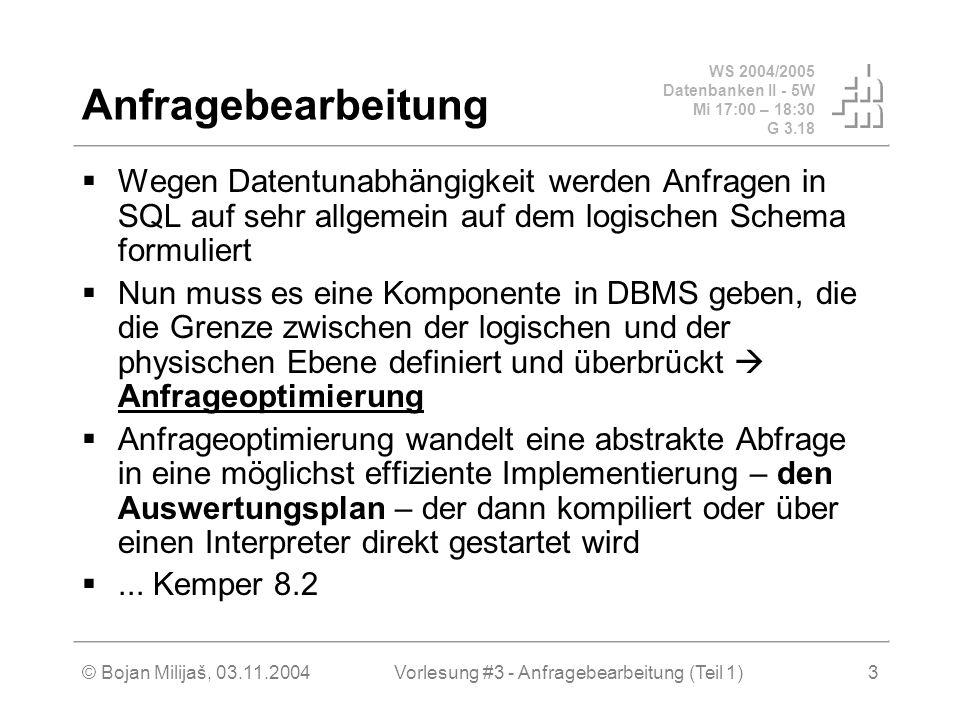 WS 2004/2005 Datenbanken II - 5W Mi 17:00 – 18:30 G 3.18 © Bojan Milijaš, 03.11.2004Vorlesung #3 - Anfragebearbeitung (Teil 1)3 Anfragebearbeitung  Wegen Datentunabhängigkeit werden Anfragen in SQL auf sehr allgemein auf dem logischen Schema formuliert  Nun muss es eine Komponente in DBMS geben, die die Grenze zwischen der logischen und der physischen Ebene definiert und überbrückt  Anfrageoptimierung  Anfrageoptimierung wandelt eine abstrakte Abfrage in eine möglichst effiziente Implementierung – den Auswertungsplan – der dann kompiliert oder über einen Interpreter direkt gestartet wird ...