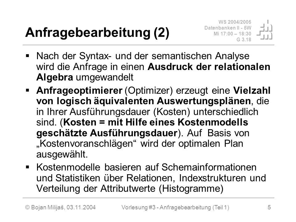 WS 2004/2005 Datenbanken II - 5W Mi 17:00 – 18:30 G 3.18 © Bojan Milijaš, 03.11.2004Vorlesung #3 - Anfragebearbeitung (Teil 1)5 Anfragebearbeitung (2)  Nach der Syntax- und der semantischen Analyse wird die Anfrage in einen Ausdruck der relationalen Algebra umgewandelt  Anfrageoptimierer (Optimizer) erzeugt eine Vielzahl von logisch äquivalenten Auswertungsplänen, die in Ihrer Ausführungsdauer (Kosten) unterschiedlich sind.