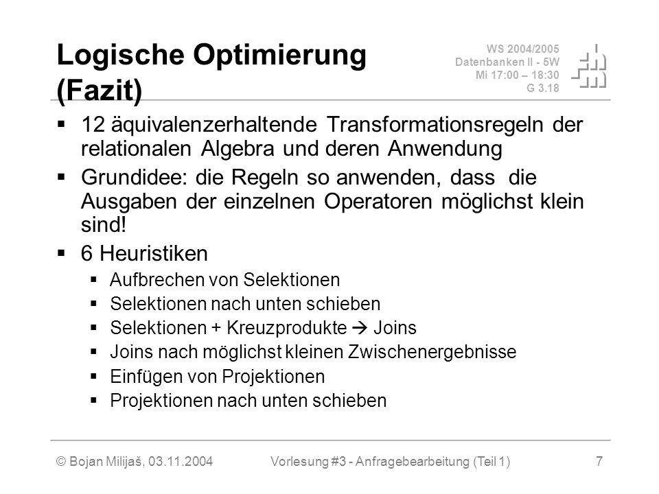 WS 2004/2005 Datenbanken II - 5W Mi 17:00 – 18:30 G 3.18 © Bojan Milijaš, 03.11.2004Vorlesung #3 - Anfragebearbeitung (Teil 1)7 Logische Optimierung (Fazit)  12 äquivalenzerhaltende Transformationsregeln der relationalen Algebra und deren Anwendung  Grundidee: die Regeln so anwenden, dass die Ausgaben der einzelnen Operatoren möglichst klein sind.