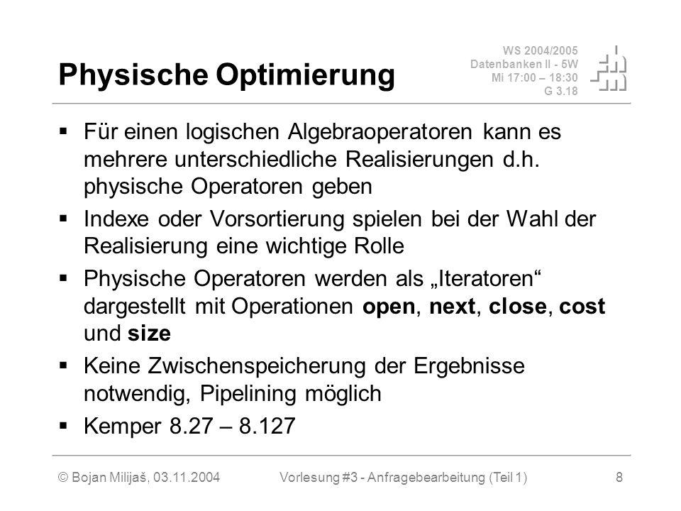 WS 2004/2005 Datenbanken II - 5W Mi 17:00 – 18:30 G 3.18 © Bojan Milijaš, 03.11.2004Vorlesung #3 - Anfragebearbeitung (Teil 1)8 Physische Optimierung  Für einen logischen Algebraoperatoren kann es mehrere unterschiedliche Realisierungen d.h.