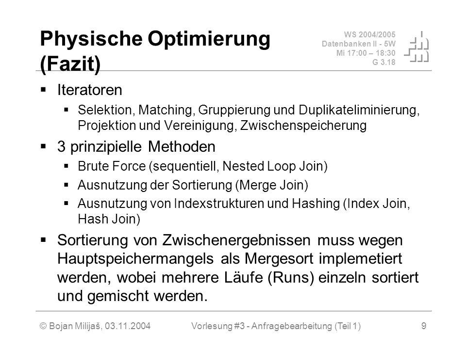 WS 2004/2005 Datenbanken II - 5W Mi 17:00 – 18:30 G 3.18 © Bojan Milijaš, 03.11.2004Vorlesung #3 - Anfragebearbeitung (Teil 1)9 Physische Optimierung (Fazit)  Iteratoren  Selektion, Matching, Gruppierung und Duplikateliminierung, Projektion und Vereinigung, Zwischenspeicherung  3 prinzipielle Methoden  Brute Force (sequentiell, Nested Loop Join)  Ausnutzung der Sortierung (Merge Join)  Ausnutzung von Indexstrukturen und Hashing (Index Join, Hash Join)  Sortierung von Zwischenergebnissen muss wegen Hauptspeichermangels als Mergesort implemetiert werden, wobei mehrere Läufe (Runs) einzeln sortiert und gemischt werden.