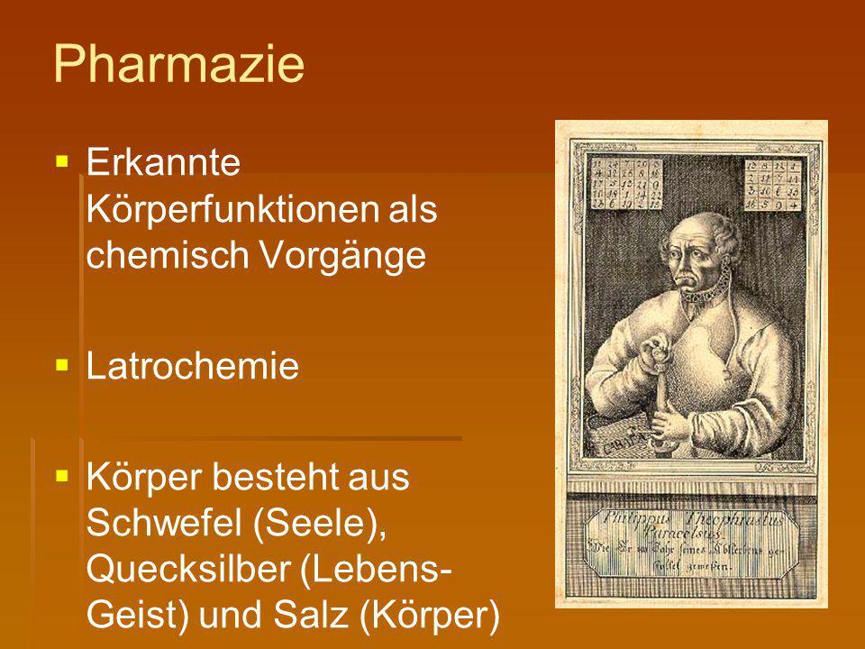 Pharmazie   Erkannte Körperfunktionen als chemisch Vorgänge   Latrochemie   Körper besteht aus Schwefel (Seele), Quecksilber (Lebens- Geist) und