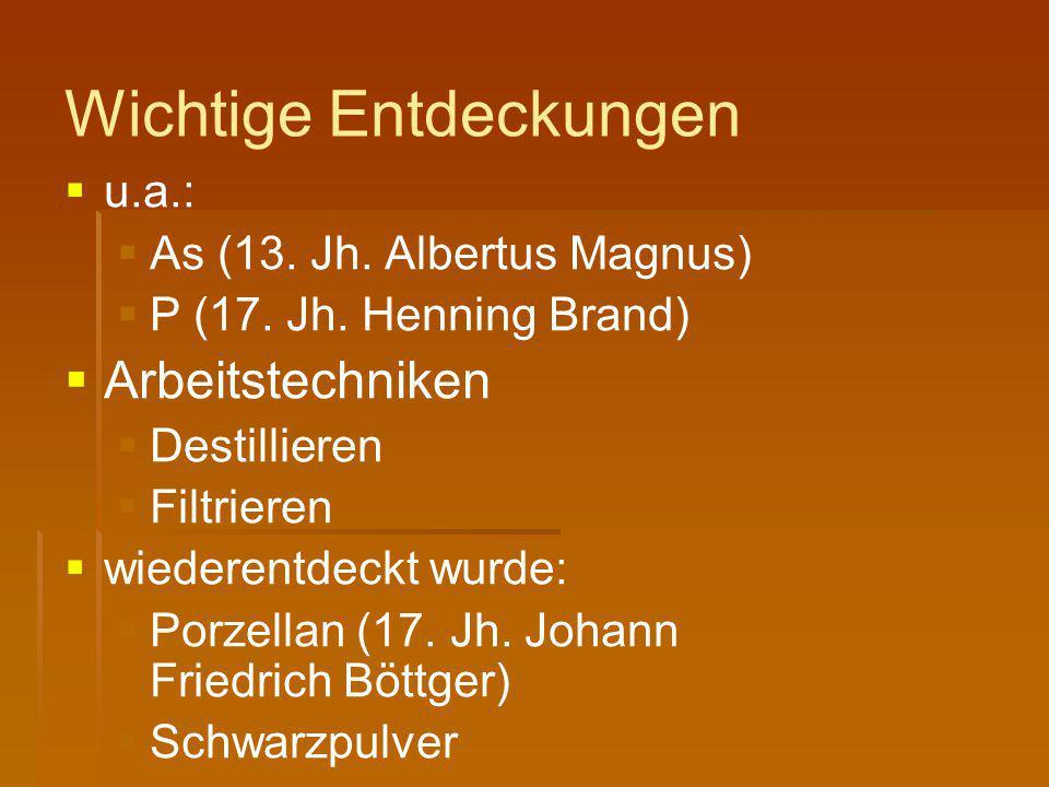 Wichtige Entdeckungen   u.a.:   As (13. Jh. Albertus Magnus)   P (17. Jh. Henning Brand)   Arbeitstechniken   Destillieren   Filtrieren 