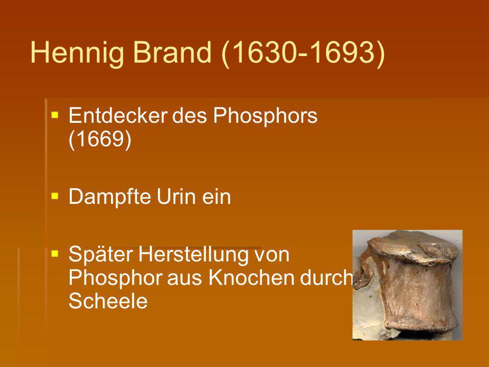 Hennig Brand (1630-1693)   Entdecker des Phosphors (1669)   Dampfte Urin ein   Später Herstellung von Phosphor aus Knochen durch Scheele