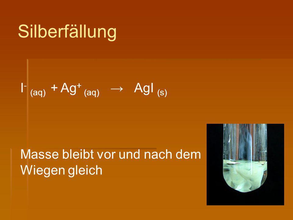 Silberfällung I - (aq) + Ag + (aq) → AgI (s) Masse bleibt vor und nach dem Wiegen gleich